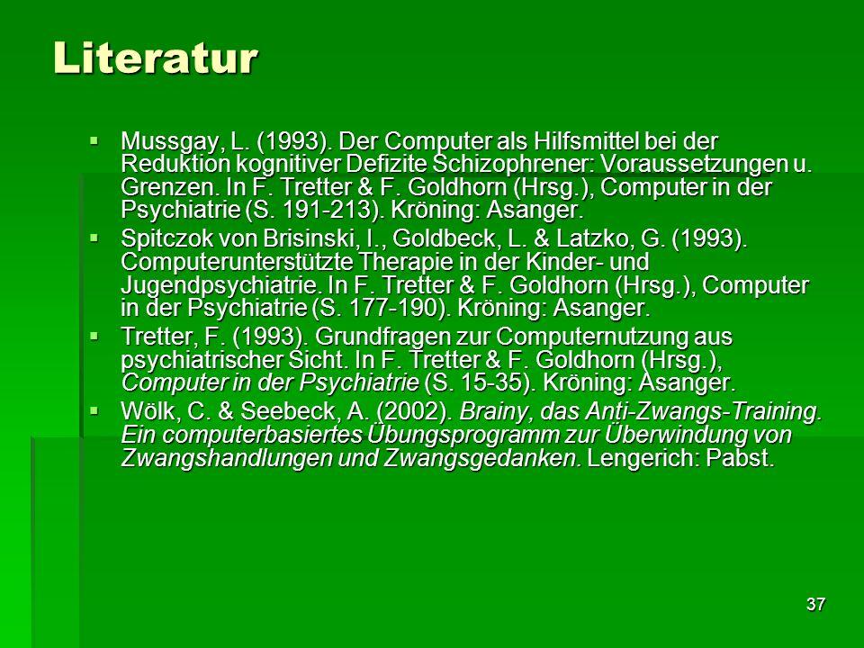 37 Literatur Mussgay, L. (1993). Der Computer als Hilfsmittel bei der Reduktion kognitiver Defizite Schizophrener: Voraussetzungen u. Grenzen. In F. T