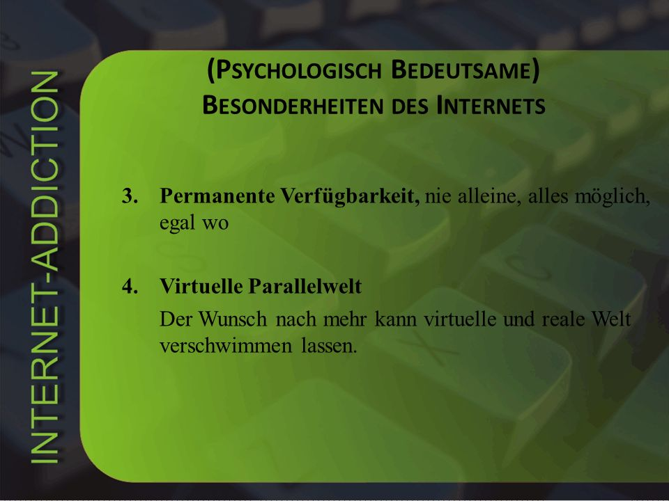 (P SYCHOLOGISCH B EDEUTSAME ) B ESONDERHEITEN DES I NTERNETS 3.Permanente Verfügbarkeit, nie alleine, alles möglich, egal wo 4.Virtuelle Parallelwelt