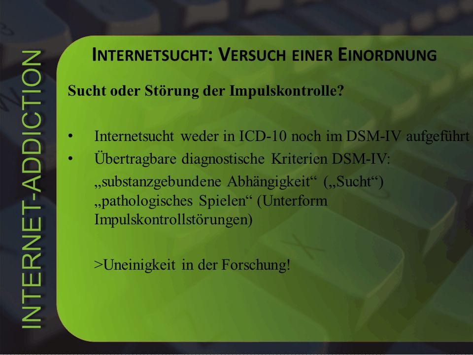 I NTERNETSUCHT : V ERSUCH EINER E INORDNUNG Sucht oder Störung der Impulskontrolle? Internetsucht weder in ICD-10 noch im DSM-IV aufgeführt Übertragba
