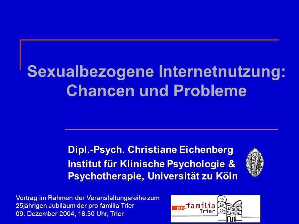 Sexualbezogene Internetnutzung: Chancen und Probleme Dipl.-Psych. Christiane Eichenberg Institut für Klinische Psychologie & Psychotherapie, Universit
