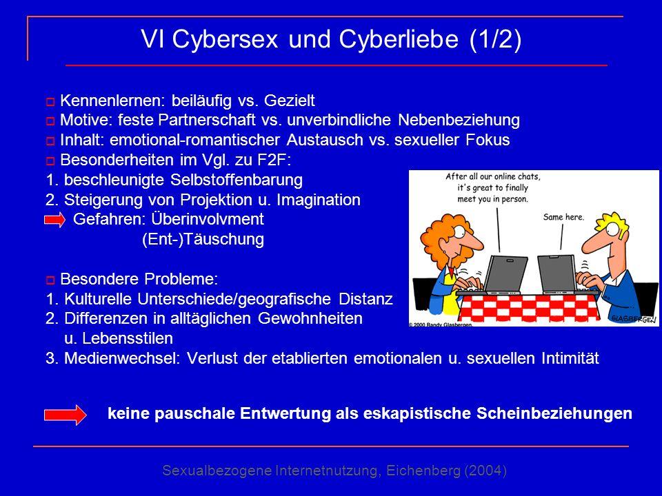 VI Cybersex und Cyberliebe (1/2) Kennenlernen: beiläufig vs. Gezielt Motive: feste Partnerschaft vs. unverbindliche Nebenbeziehung Inhalt: emotional-r