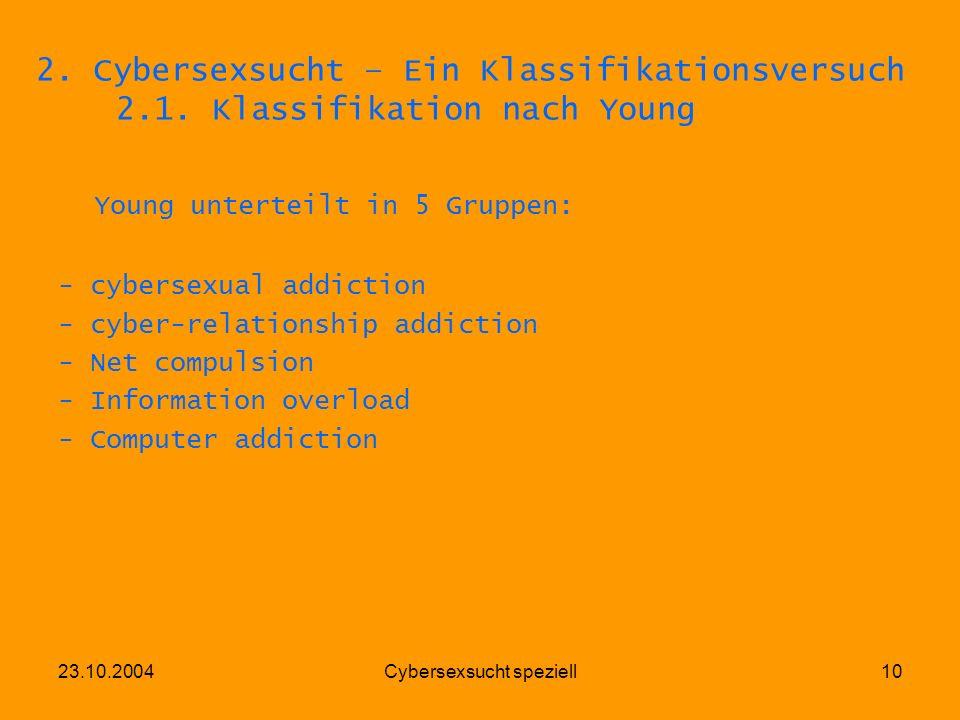 23.10.2004Cybersexsucht speziell10 2. Cybersexsucht – Ein Klassifikationsversuch 2.1. Klassifikation nach Young Young unterteilt in 5 Gruppen: - cyber