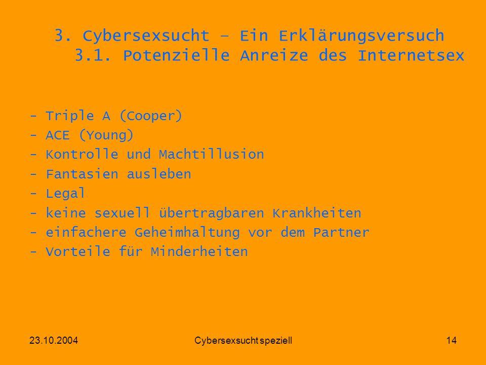 23.10.2004Cybersexsucht speziell14 3. Cybersexsucht – Ein Erklärungsversuch 3.1. Potenzielle Anreize des Internetsex - Triple A (Cooper) - ACE (Young)