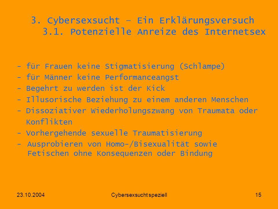 23.10.2004Cybersexsucht speziell15 3. Cybersexsucht – Ein Erklärungsversuch 3.1. Potenzielle Anreize des Internetsex - für Frauen keine Stigmatisierun
