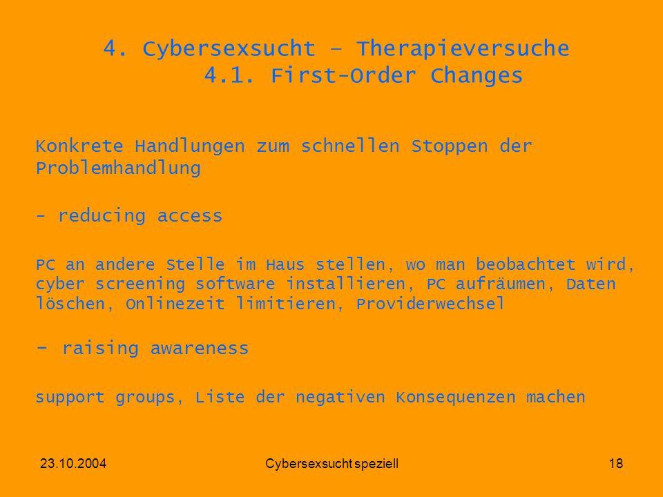 23.10.2004Cybersexsucht speziell18 4. Cybersexsucht – Therapieversuche 4.1. First-Order Changes Konkrete Handlungen zum schnellen Stoppen der Problemh