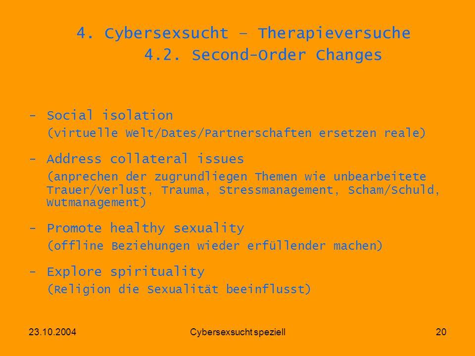 23.10.2004Cybersexsucht speziell20 4. Cybersexsucht – Therapieversuche 4.2. Second-Order Changes -Social isolation (virtuelle Welt/Dates/Partnerschaft