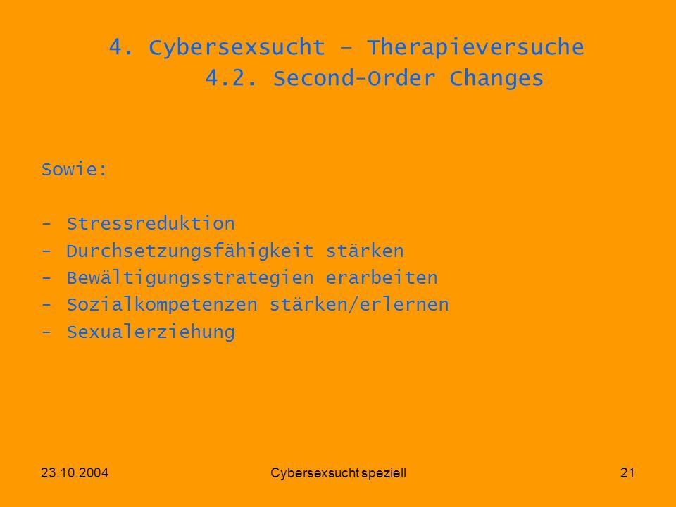 23.10.2004Cybersexsucht speziell21 4. Cybersexsucht – Therapieversuche 4.2. Second-Order Changes Sowie: -Stressreduktion -Durchsetzungsfähigkeit stärk