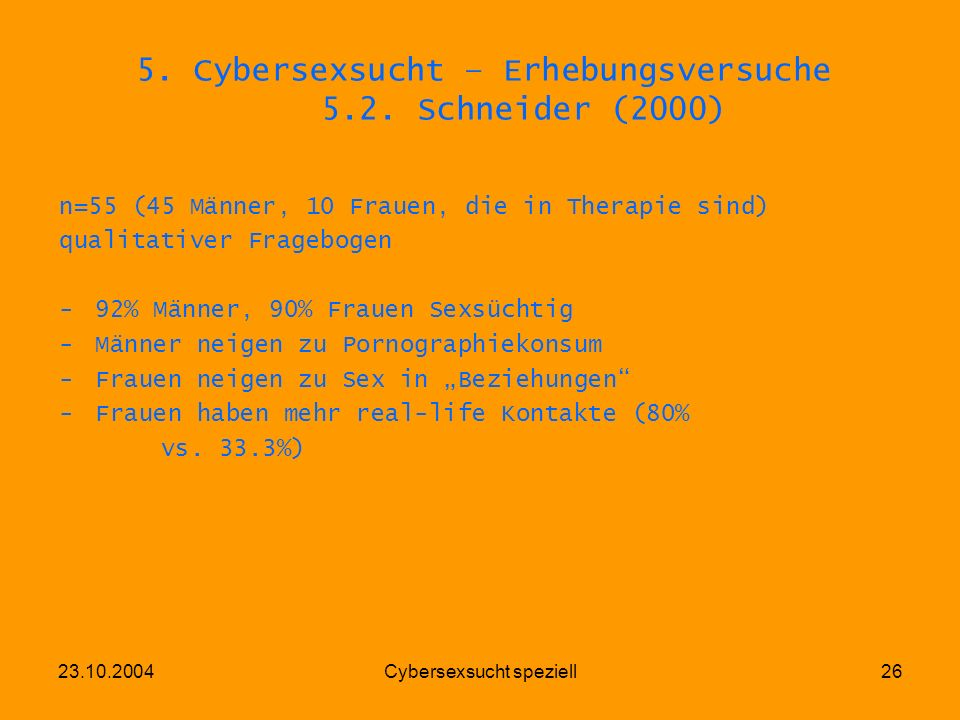 23.10.2004Cybersexsucht speziell26 5. Cybersexsucht – Erhebungsversuche 5.2. Schneider (2000) n=55 (45 Männer, 10 Frauen, die in Therapie sind) qualit