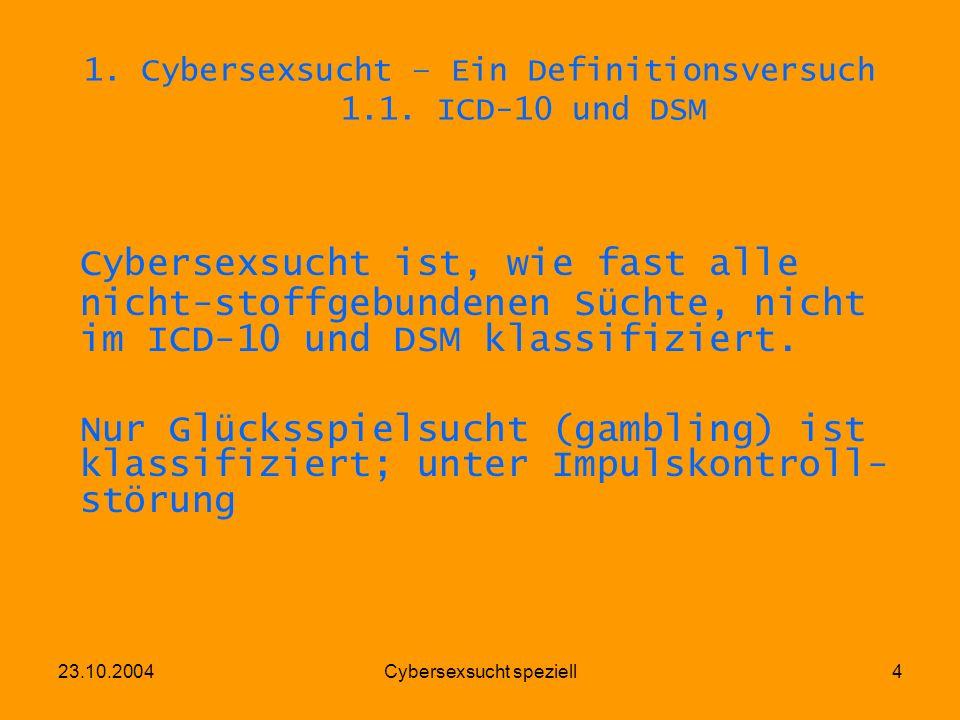 23.10.2004Cybersexsucht speziell4 1. Cybersexsucht – Ein Definitionsversuch 1.1. ICD-10 und DSM Cybersexsucht ist, wie fast alle nicht-stoffgebundenen