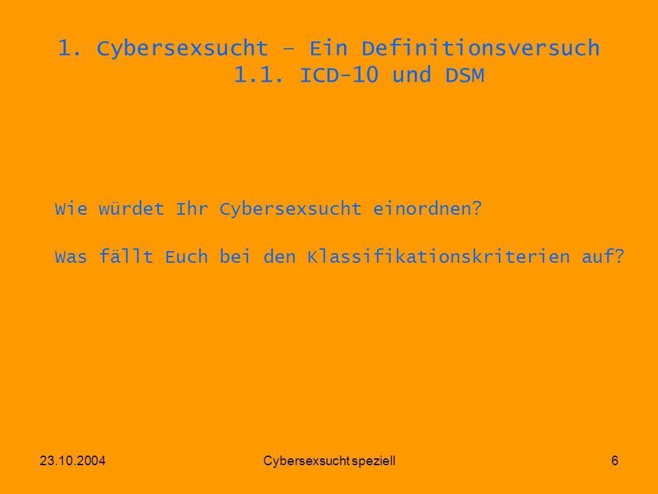 23.10.2004Cybersexsucht speziell6 1. Cybersexsucht – Ein Definitionsversuch 1.1. ICD-10 und DSM Wie würdet Ihr Cybersexsucht einordnen? Was fällt Euch