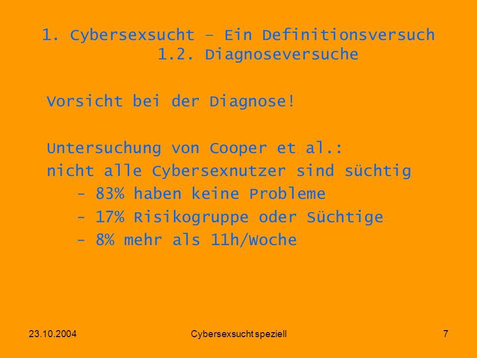 23.10.2004Cybersexsucht speziell7 1. Cybersexsucht – Ein Definitionsversuch 1.2. Diagnoseversuche Vorsicht bei der Diagnose! Untersuchung von Cooper e