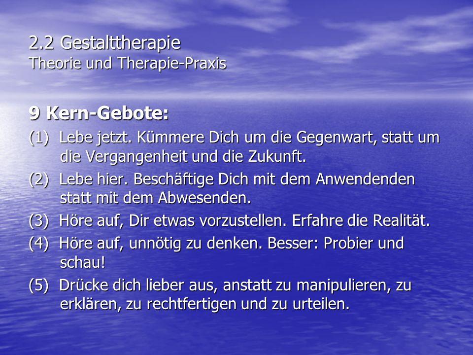 2.2 Gestalttherapie Theorie und Therapie-Praxis 9 Kern-Gebote: (1) Lebe jetzt. Kümmere Dich um die Gegenwart, statt um die Vergangenheit und die Zukun