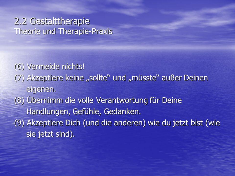 2.2 Gestalttherapie Theorie und Therapie-Praxis (6) Vermeide nichts! (7) Akzeptiere keine sollte und müsste außer Deinen eigenen. eigenen. (8) Übernim