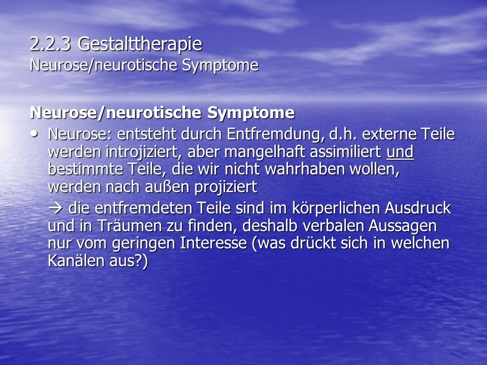 2.2.3 Gestalttherapie Neurose/neurotische Symptome Neurose/neurotische Symptome Neurose: entsteht durch Entfremdung, d.h. externe Teile werden introji