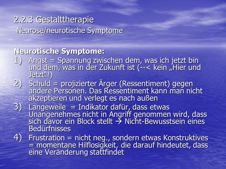 2.2.3 Gestalttherapie Neurose/neurotische Symptome Neurotische Symptome: 1) Angst = Spannung zwischen dem, was ich jetzt bin und dem, was in der Zukun
