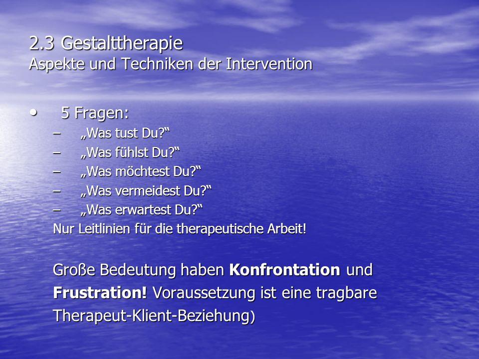 2.3 Gestalttherapie Aspekte und Techniken der Intervention 5 Fragen: 5 Fragen: –Was tust Du? –Was fühlst Du? –Was möchtest Du? –Was vermeidest Du? –Wa