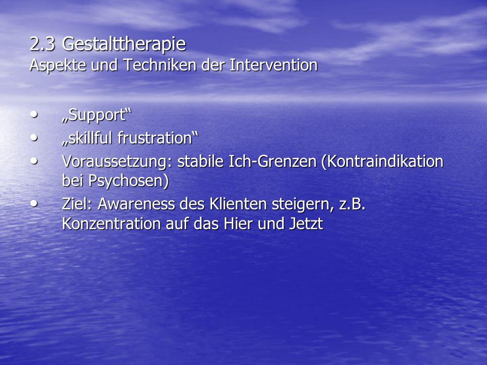 2.3 Gestalttherapie Aspekte und Techniken der Intervention Support Support skillful frustration skillful frustration Voraussetzung: stabile Ich-Grenze
