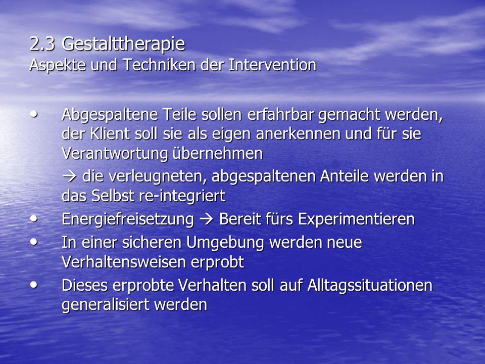 2.3 Gestalttherapie Aspekte und Techniken der Intervention Abgespaltene Teile sollen erfahrbar gemacht werden, der Klient soll sie als eigen anerkenne
