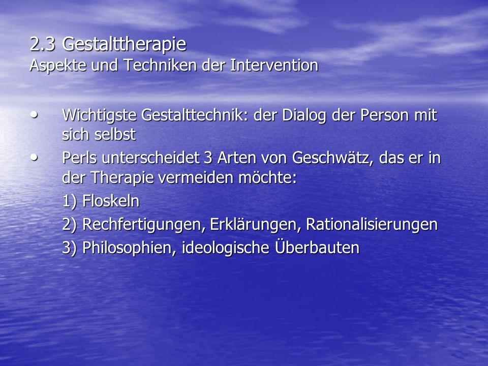 2.3 Gestalttherapie Aspekte und Techniken der Intervention Wichtigste Gestalttechnik: der Dialog der Person mit sich selbst Wichtigste Gestalttechnik: