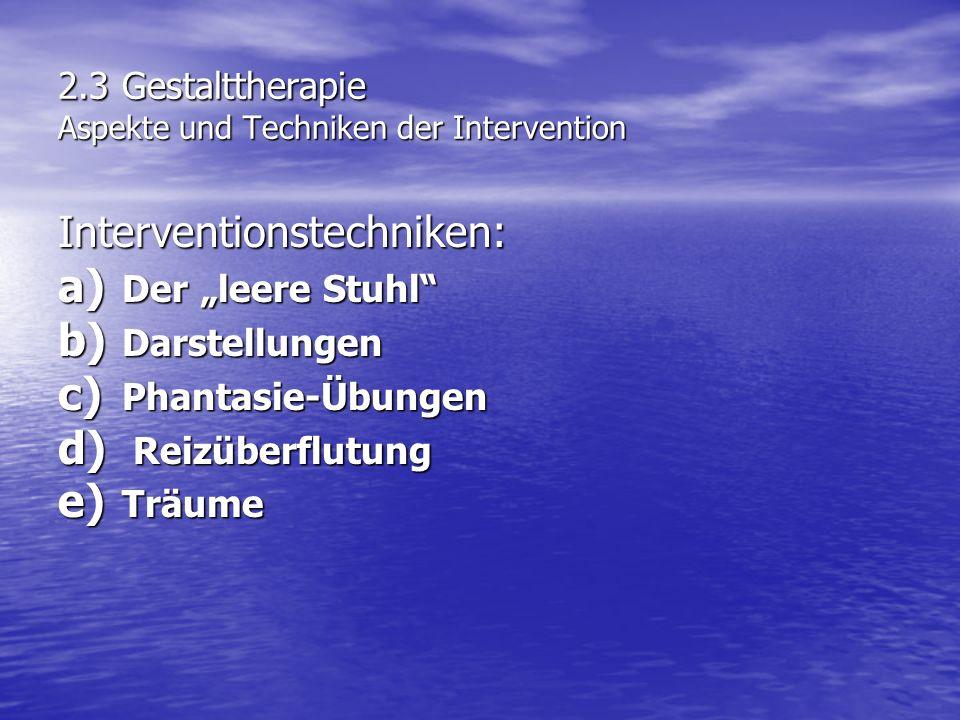 2.3 Gestalttherapie Aspekte und Techniken der Intervention Interventionstechniken: a) Der leere Stuhl b) Darstellungen c) Phantasie-Übungen d) Reizübe