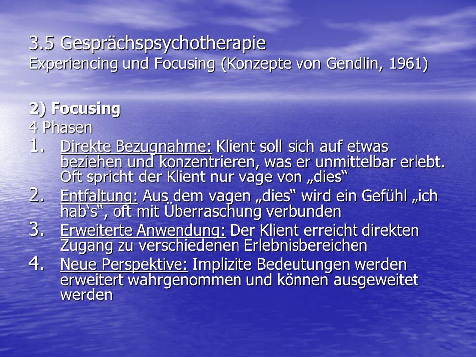 3.5 Gesprächspsychotherapie Experiencing und Focusing (Konzepte von Gendlin, 1961) 2) Focusing 4 Phasen 1. Direkte Bezugnahme: Klient soll sich auf et