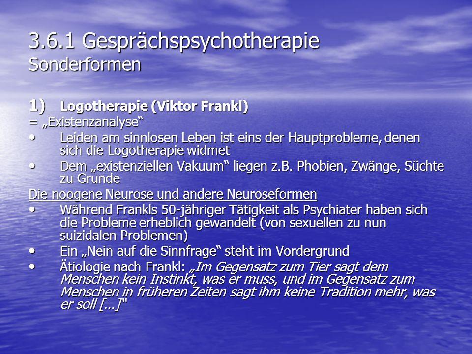 3.6.1 Gesprächspsychotherapie Sonderformen 1) Logotherapie (Viktor Frankl) = Existenzanalyse Leiden am sinnlosen Leben ist eins der Hauptprobleme, den