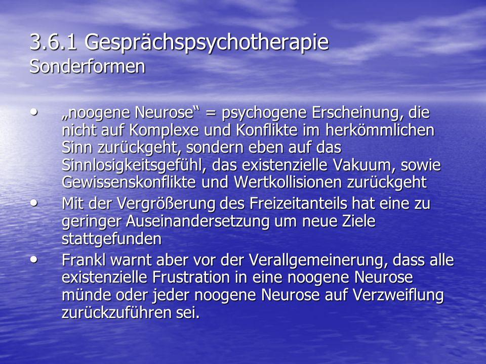 3.6.1 Gesprächspsychotherapie Sonderformen noogene Neurose = psychogene Erscheinung, die nicht auf Komplexe und Konflikte im herkömmlichen Sinn zurück