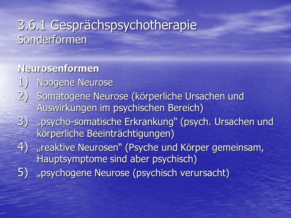 3.6.1 Gesprächspsychotherapie Sonderformen Neurosenformen 1) Noogene Neurose 2) Somatogene Neurose (körperliche Ursachen und Auswirkungen im psychisch