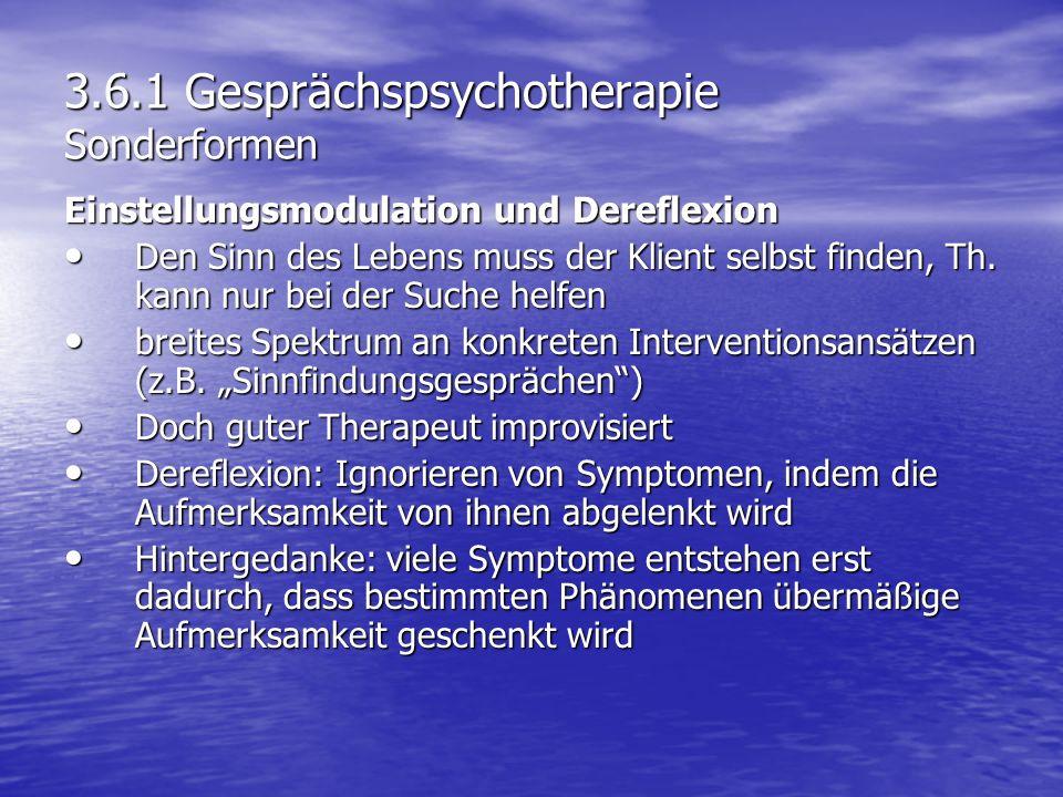 3.6.1 Gesprächspsychotherapie Sonderformen Einstellungsmodulation und Dereflexion Den Sinn des Lebens muss der Klient selbst finden, Th. kann nur bei
