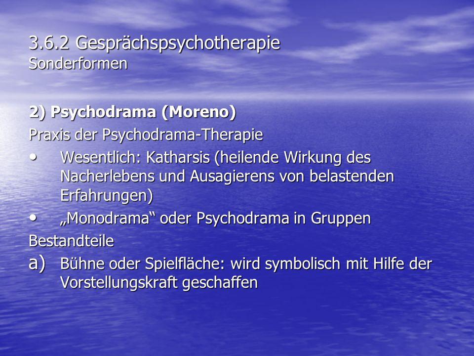 3.6.2 Gesprächspsychotherapie Sonderformen 2) Psychodrama (Moreno) Praxis der Psychodrama-Therapie Wesentlich: Katharsis (heilende Wirkung des Nacherl