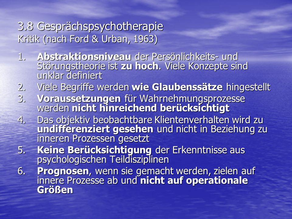 3.8 Gesprächspsychotherapie Kritik (nach Ford & Urban, 1963) 1.Abstraktionsniveau der Persönlichkeits- und Störungstheorie ist zu hoch. Viele Konzepte