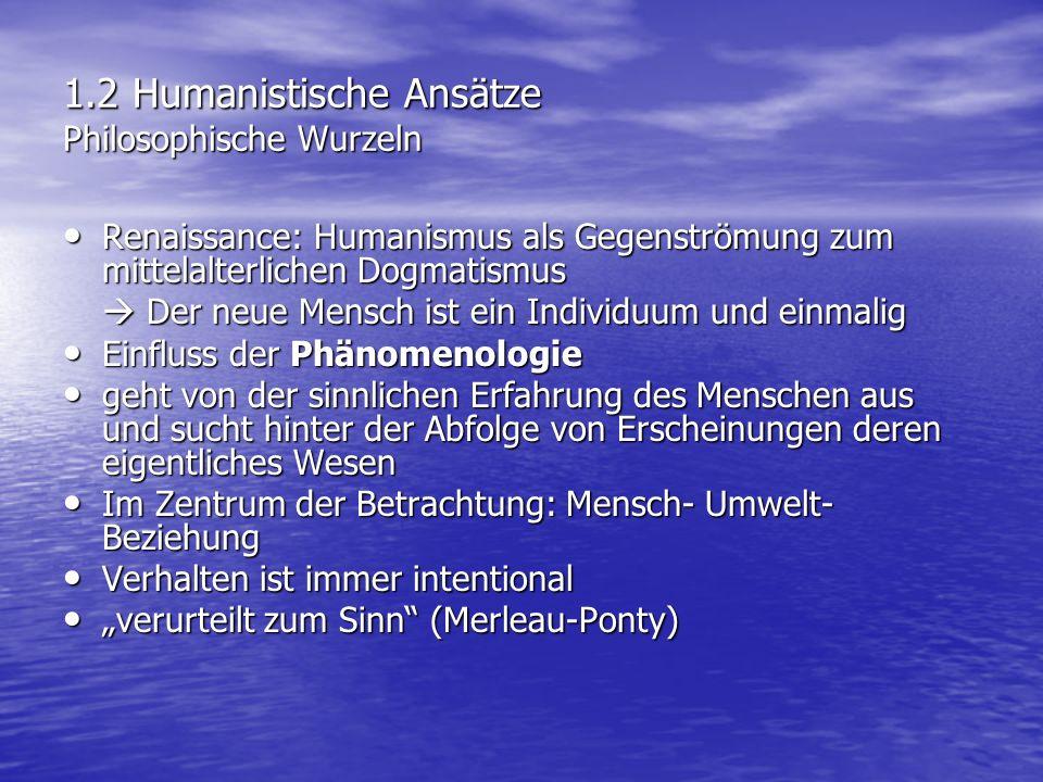 1.3 Humanistische Ansätze Menschenbild der Humanistischen Psychologie Menschenbild der Humanistischen Psychologie a)Autonomie und soziale Interdependenz -Mensch strebt nach Unabhängigkeit, entwickelt ein aktives Selbst -Autonomie ist sozialverantwortlich zu sehen b)Selbstverwirklichung -Mensch strebt u.a.