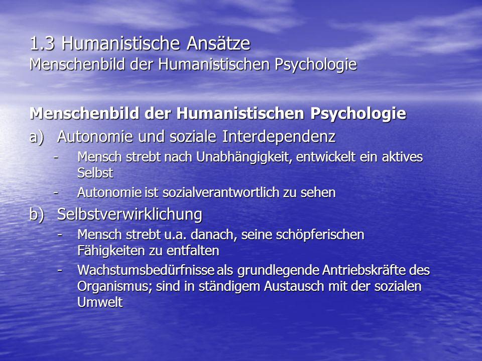 1.3 Humanistische Ansätze Menschenbild der Humanistischen Psychologie c)Ziel- und Sinnorientierung - Handlungen sind grundsätzlich intentional, d.h.