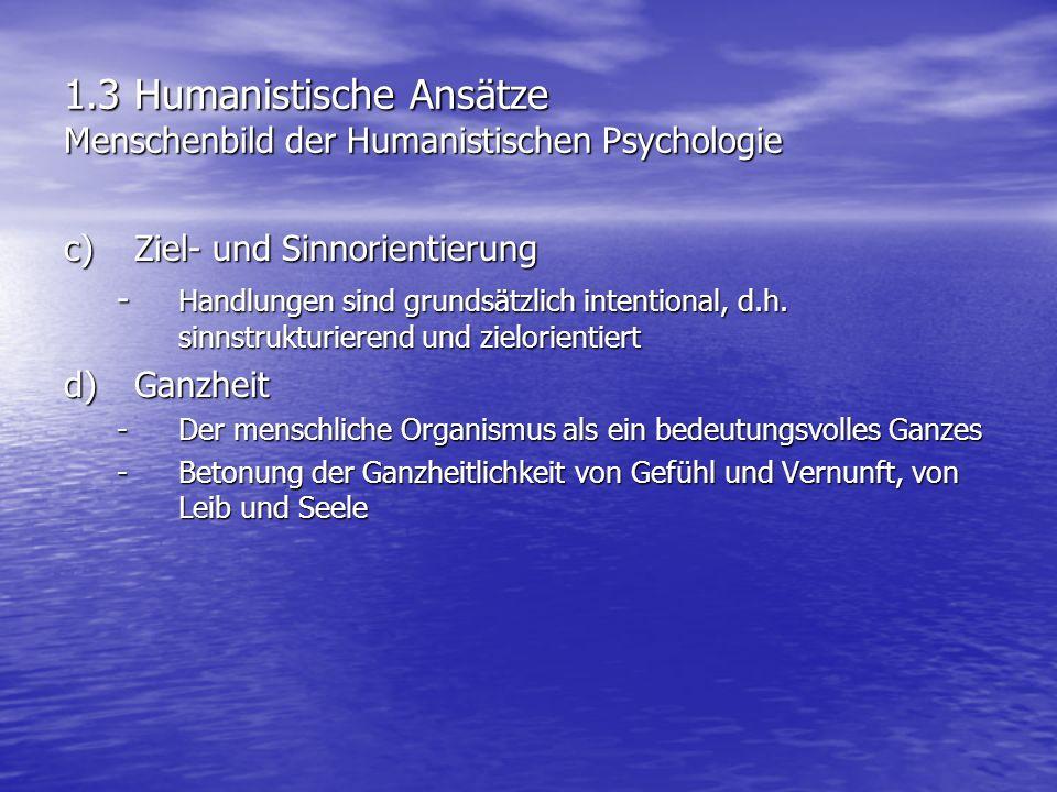1.3 Humanistische Ansätze Menschenbild der Humanistischen Psychologie c)Ziel- und Sinnorientierung - Handlungen sind grundsätzlich intentional, d.h. s