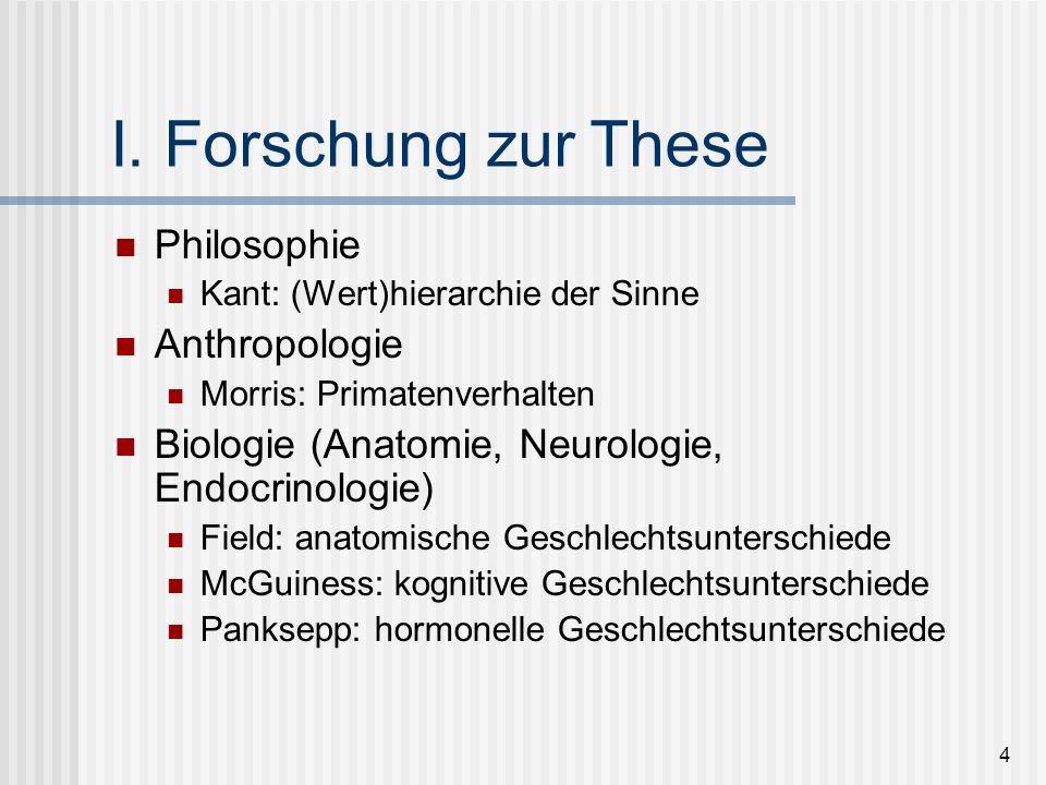 4 I. Forschung zur These Philosophie Kant: (Wert)hierarchie der Sinne Anthropologie Morris: Primatenverhalten Biologie (Anatomie, Neurologie, Endocrin
