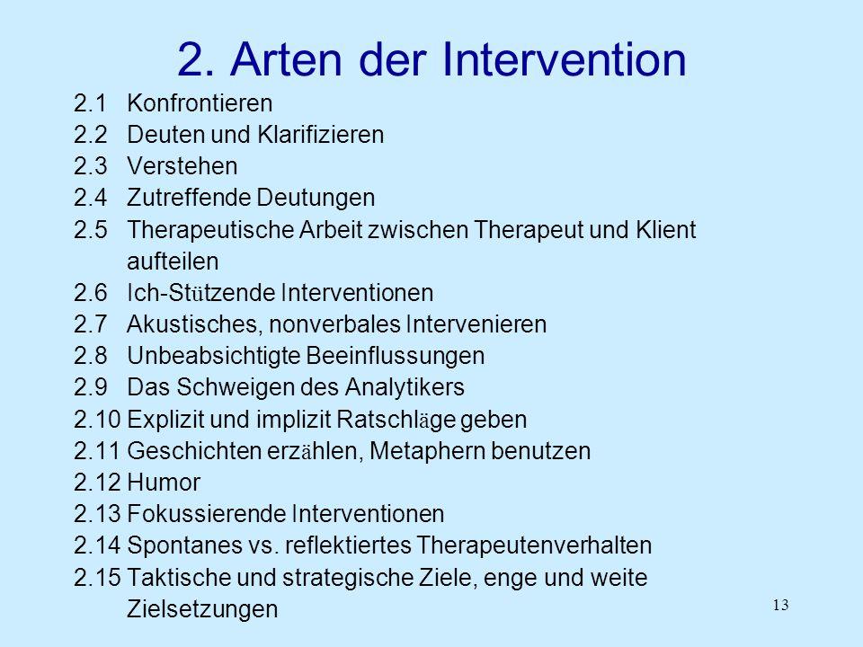 13 2. Arten der Intervention 2.1 Konfrontieren 2.2 Deuten und Klarifizieren 2.3 Verstehen 2.4 Zutreffende Deutungen 2.5 Therapeutische Arbeit zwischen