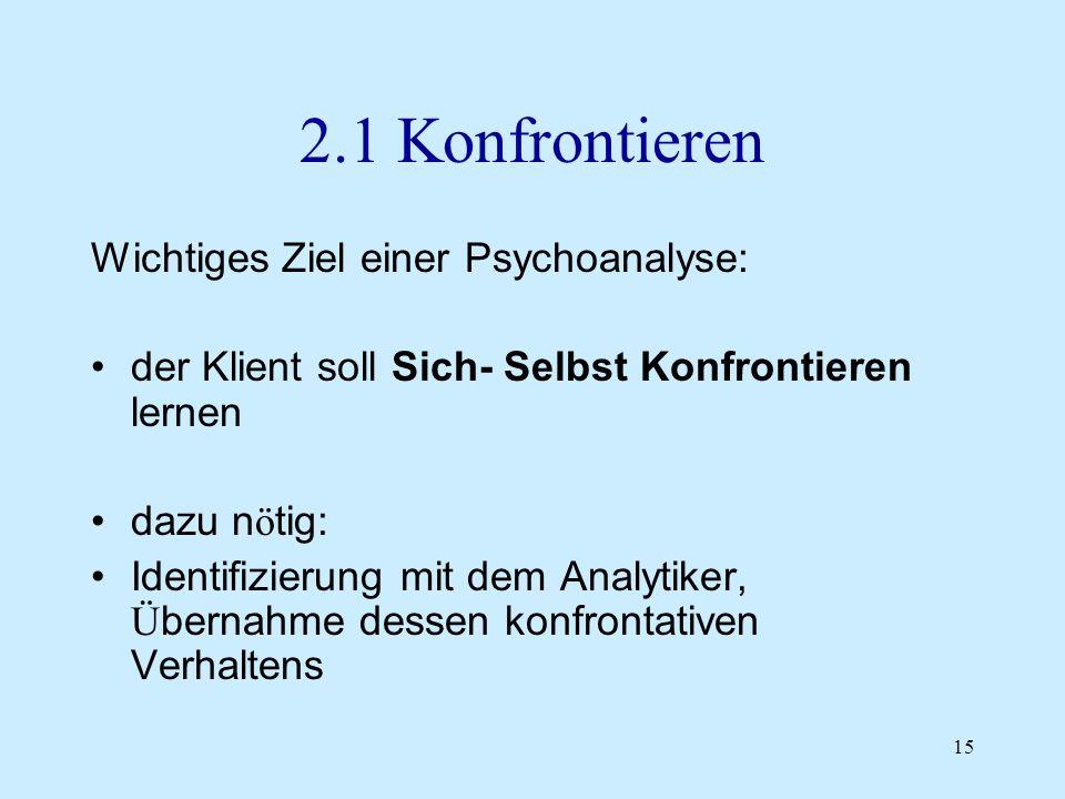 15 2.1 Konfrontieren Wichtiges Ziel einer Psychoanalyse: der Klient soll Sich- Selbst Konfrontieren lernen dazu n ö tig: Identifizierung mit dem Analy