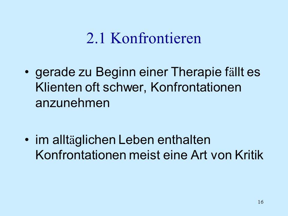 16 2.1 Konfrontieren gerade zu Beginn einer Therapie f ä llt es Klienten oft schwer, Konfrontationen anzunehmen im allt ä glichen Leben enthalten Konf