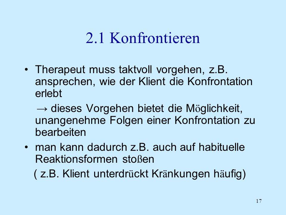 17 2.1 Konfrontieren Therapeut muss taktvoll vorgehen, z.B. ansprechen, wie der Klient die Konfrontation erlebt dieses Vorgehen bietet die M ö glichke