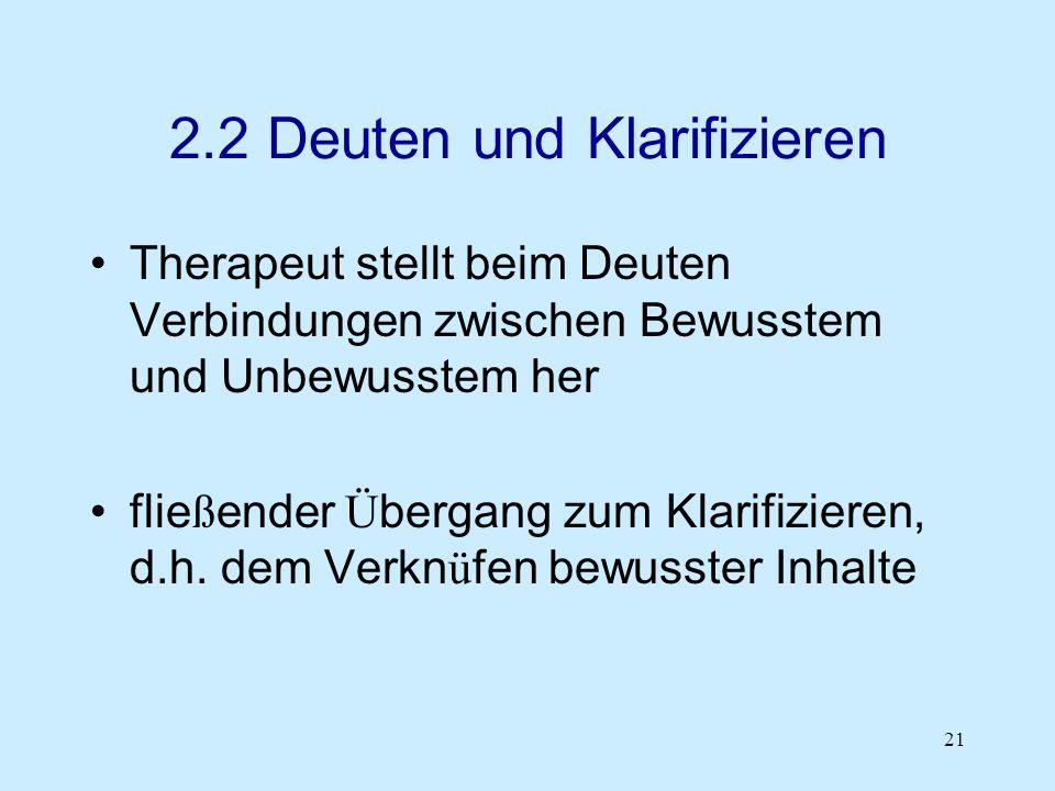 21 2.2 Deuten und Klarifizieren Therapeut stellt beim Deuten Verbindungen zwischen Bewusstem und Unbewusstem her flie ß ender Ü bergang zum Klarifizie