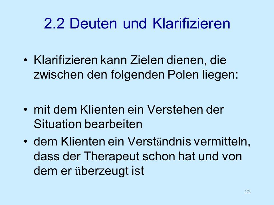 22 2.2 Deuten und Klarifizieren Klarifizieren kann Zielen dienen, die zwischen den folgenden Polen liegen: mit dem Klienten ein Verstehen der Situatio
