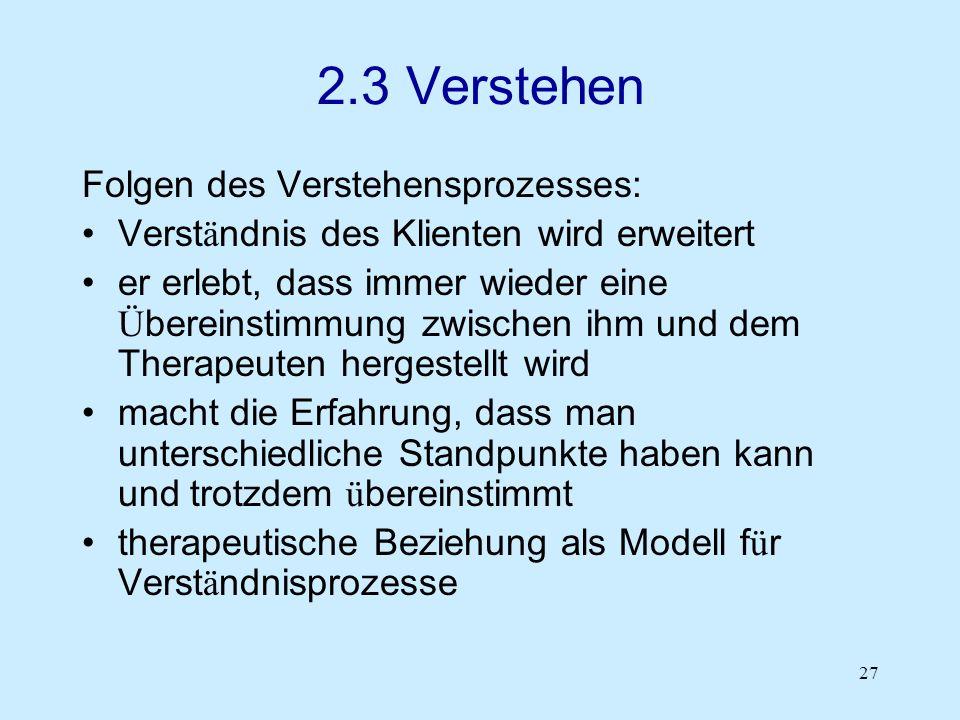 27 2.3 Verstehen Folgen des Verstehensprozesses: Verst ä ndnis des Klienten wird erweitert er erlebt, dass immer wieder eine Ü bereinstimmung zwischen