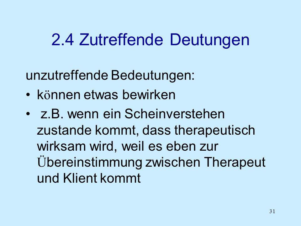 31 2.4 Zutreffende Deutungen unzutreffende Bedeutungen: k ö nnen etwas bewirken z.B. wenn ein Scheinverstehen zustande kommt, dass therapeutisch wirks