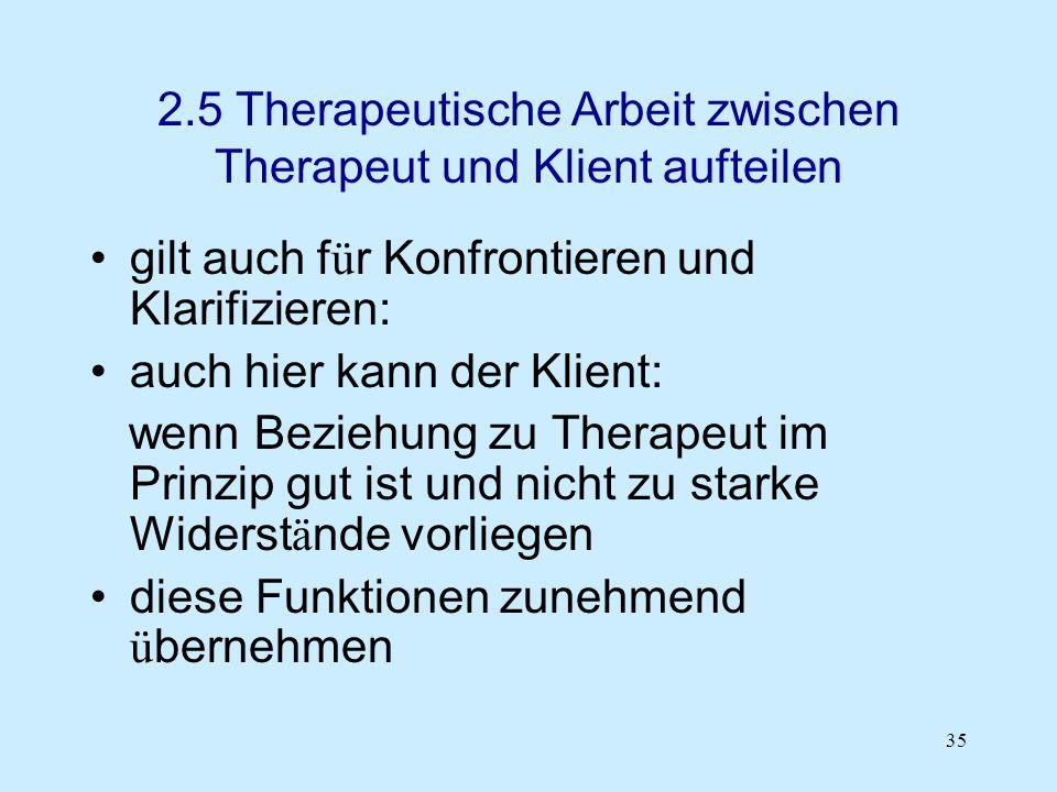35 2.5 Therapeutische Arbeit zwischen Therapeut und Klient aufteilen gilt auch f ü r Konfrontieren und Klarifizieren: auch hier kann der Klient: wenn