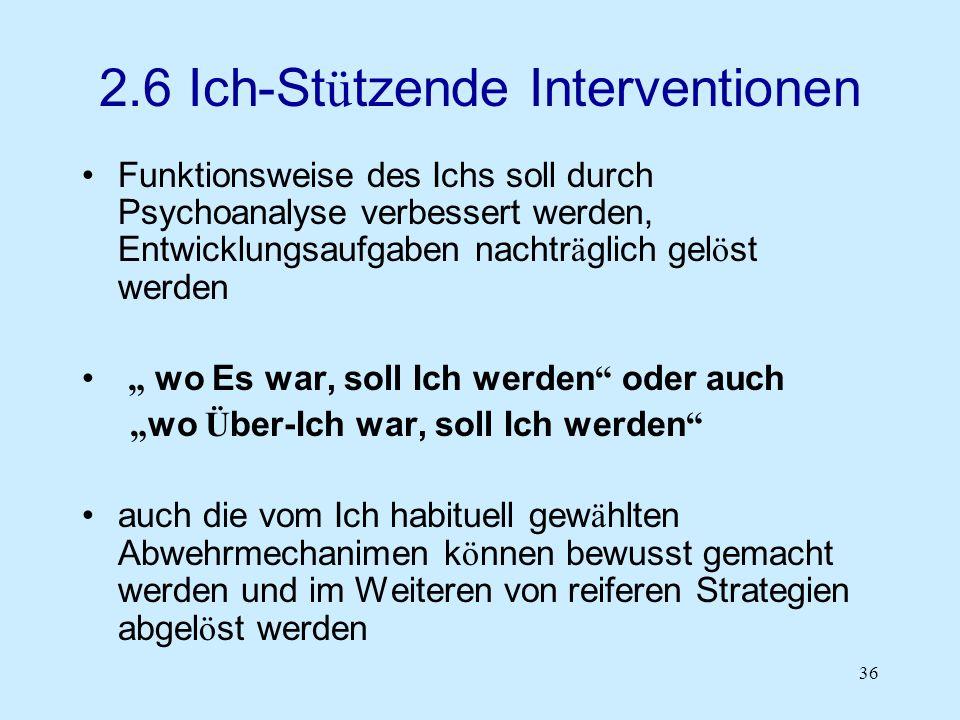 36 2.6 Ich-St ü tzende Interventionen Funktionsweise des Ichs soll durch Psychoanalyse verbessert werden, Entwicklungsaufgaben nachtr ä glich gel ö st