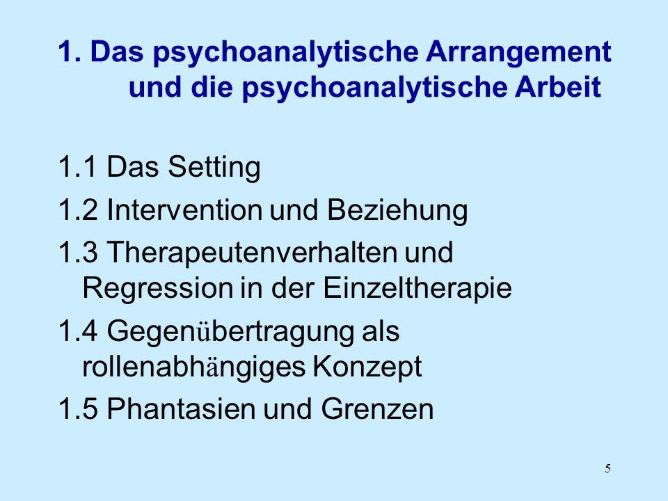 5 1. Das psychoanalytische Arrangement und die psychoanalytische Arbeit 1.1 Das Setting 1.2 Intervention und Beziehung 1.3 Therapeutenverhalten und Re