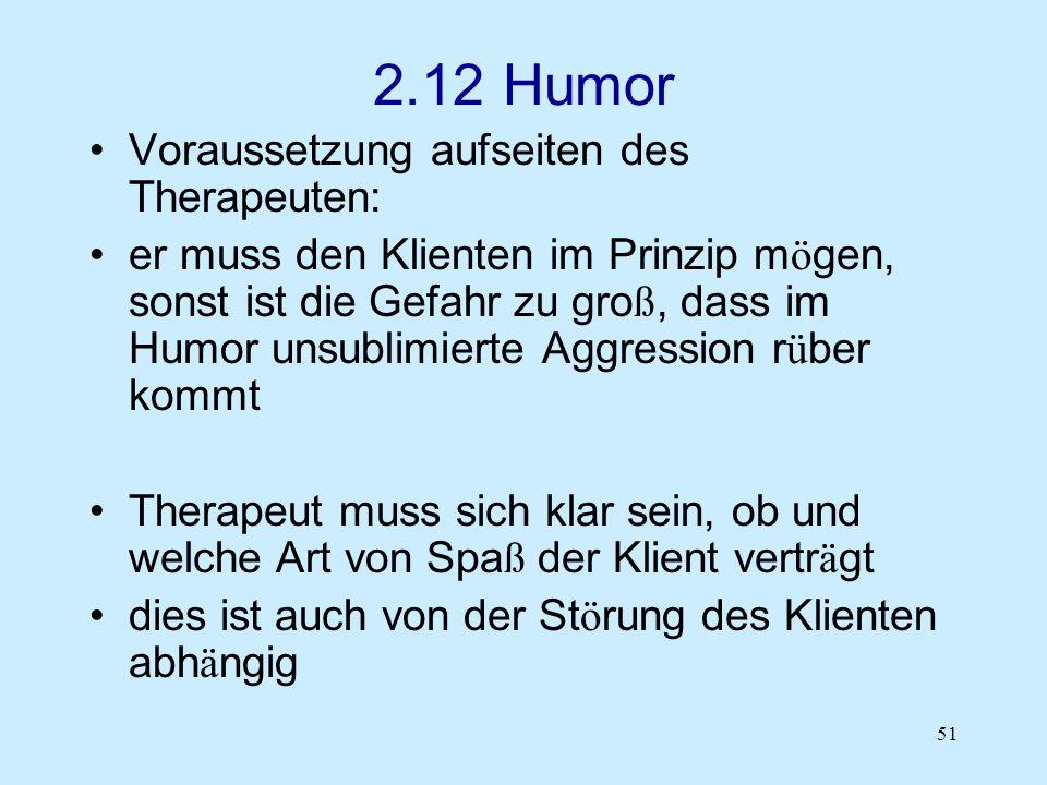 51 2.12 Humor Voraussetzung aufseiten des Therapeuten: er muss den Klienten im Prinzip m ö gen, sonst ist die Gefahr zu gro ß, dass im Humor unsublimi