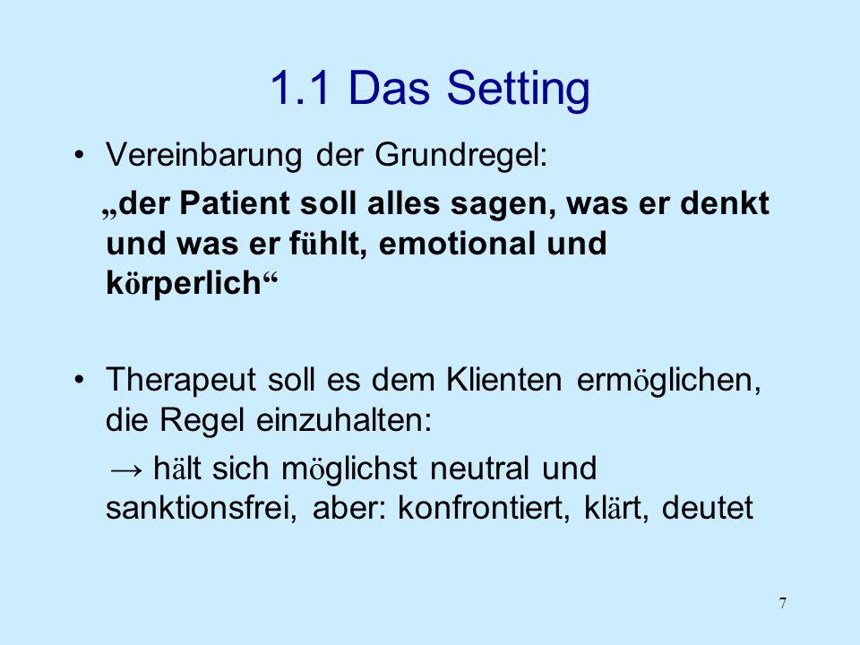 7 1.1 Das Setting Vereinbarung der Grundregel: der Patient soll alles sagen, was er denkt und was er f ü hlt, emotional und k ö rperlich Therapeut sol