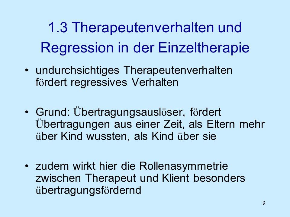 9 1.3 Therapeutenverhalten und Regression in der Einzeltherapie undurchsichtiges Therapeutenverhalten f ö rdert regressives Verhalten Grund: Ü bertrag