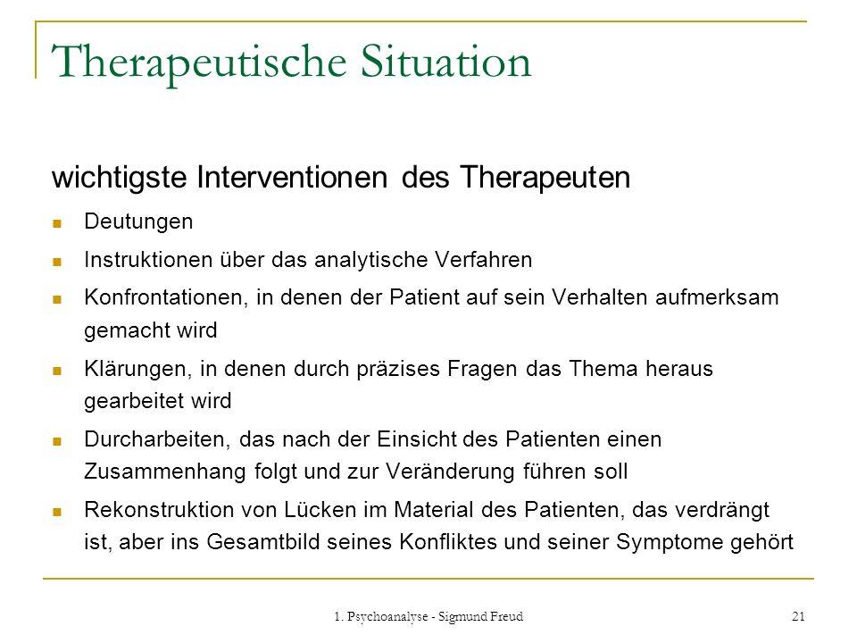 1. Psychoanalyse - Sigmund Freud 21 Therapeutische Situation wichtigste Interventionen des Therapeuten Deutungen Instruktionen über das analytische Ve